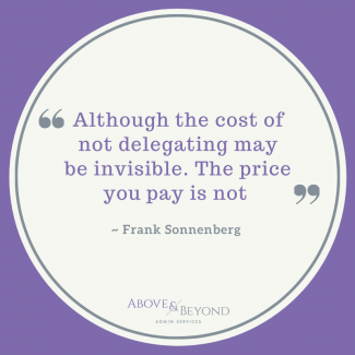 Although the cost of not delegating may be invisible. The price you pay is not _ Frank Sonnenberg